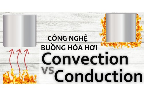 CÔNG NGHỆ BUỒNG HÓA HƠI CONVECTION VS CONDUCTION